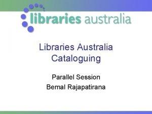 Libraries Australia Cataloguing Parallel Session Bemal Rajapatirana Libraries