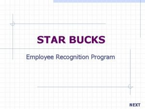 STAR BUCKS Employee Recognition Program NEXT Your objective