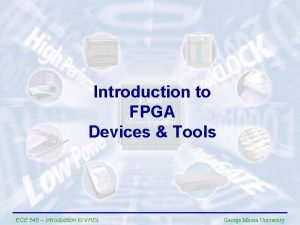Introduction to FPGA Devices Tools ECE 545 Introduction