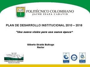 PLAN DE DESARROLLO INSTITUCIONAL 2010 2016 Una nueva
