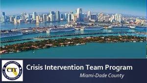 Crisis Intervention Team Program MiamiDade County MIAMIDADE COUNTY