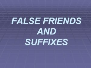 FALSE FRIENDS AND SUFFIXES FALSE FRIENDS False friends