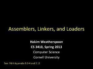 Assemblers Linkers and Loaders Hakim Weatherspoon CS 3410