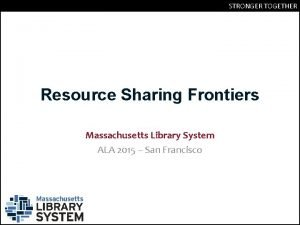 STRONGER TOGETHER Resource Sharing Frontiers Massachusetts Library System