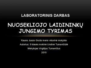 LABORATORINIS DARBAS NUOSEKLIOJO LAIDININK JUNGIMO TYRIMAS Kauno Juozo