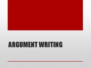 ARGUMENT WRITING Argument Persuasion Goal is to get
