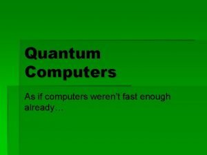 Quantum Computers As if computers werent fast enough