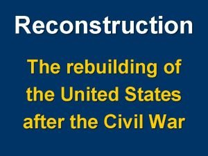 Reconstruction The rebuilding of the United States after