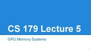CS 179 Lecture 5 GPU Memory Systems 1