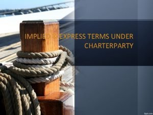 IMPLIED EXPRESS TERMS UNDER CHARTERPARTY IMPLIED DUTIES UNDER