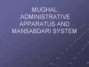 MUGHAL ADMINISTRATIVE APPARATUS AND MANSABDARI SYSTEM ADMINISTRATIVE APPARATUS