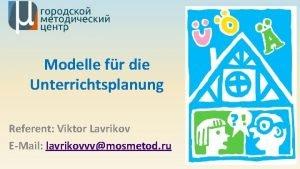 Modelle fr die Unterrichtsplanung Referent Viktor Lavrikov EMail