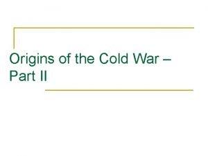 Origins of the Cold War Part II Origins