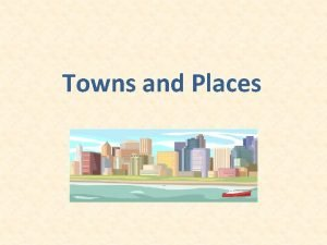 Towns and Places Important places in our life