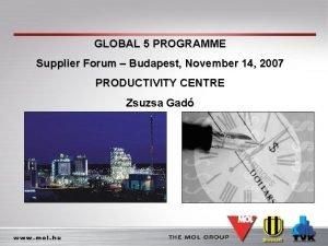 GLOBAL 5 PROGRAMME Supplier Forum Budapest November 14