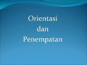 Orientasi dan Penempatan Definisi Orientasi Orientasi adalah upaya