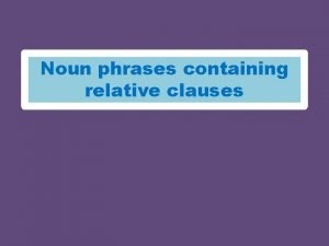 Noun phrases containing relative clauses Noun phrases containing