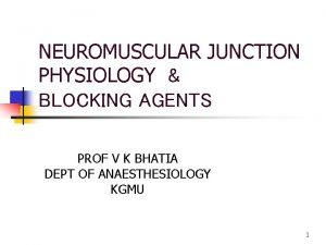 NEUROMUSCULAR JUNCTION PHYSIOLOGY BLOCKING AGENTS PROF V K