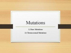 Mutations 1 Base Mutations 2 Chromosomal Mutations What
