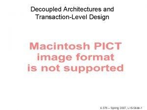 Decoupled Architectures and TransactionLevel Design 6 375 Spring