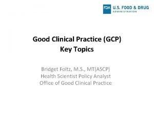 Good Clinical Practice GCP Key Topics Bridget Foltz