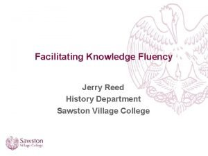 Facilitating Knowledge Fluency Jerry Reed History Department Sawston