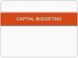CAPTIAL BUDGETING CAPITAL BUDGETING It involves the entire