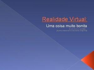 Realidade Virtual Uma coisa muito bonita Quando feita