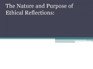 The Nature and Purpose of Ethical Reflections Ethical