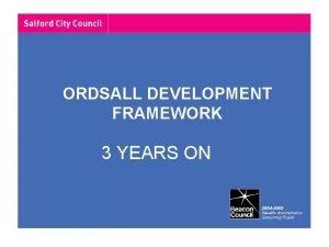 ORDSALL DEVELOPMENT FRAMEWORK 3 YEARS ON Development Framework