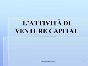 LATTIVIT DI VENTURE CAPITAL Domenica Federico 1 Lattivit