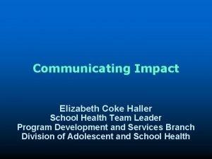 Communicating Impact Elizabeth Coke Haller School Health Team
