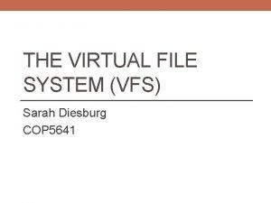 THE VIRTUAL FILE SYSTEM VFS Sarah Diesburg COP