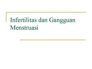 Infertilitas dan Gangguan Menstruasi Infertilitas n n n