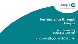 Performance through People Jane Rexworthy Executive Director jane
