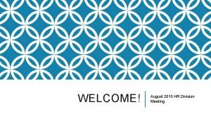 WELCOME August 2015 HR Division Meeting TODAY Welcome