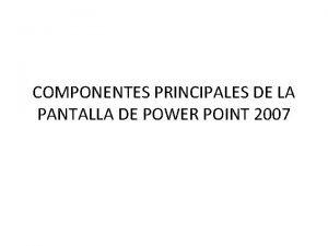 COMPONENTES PRINCIPALES DE LA PANTALLA DE POWER POINT
