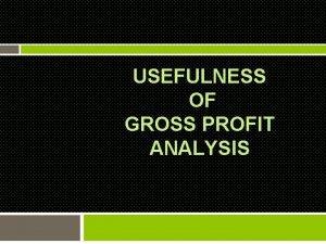 USEFULNESS OF GROSS PROFIT ANALYSIS Usefulness of gross