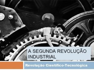 A SEGUNDA REVOLUO INDUSTRIAL Revoluo CientficoTecnolgica REVOLUO INDUSTRIAL