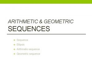 ARITHMETIC GEOMETRIC SEQUENCES Sequence Ellipsis Arithmetic sequence Geometric