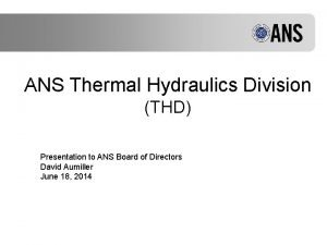 ANS Thermal Hydraulics Division THD Presentation to ANS