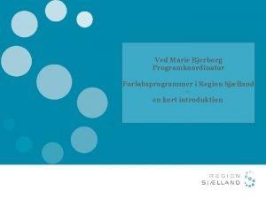 Ved Marie Bjerborg Programkoordinator Forlbsprogrammer i Region Sjlland
