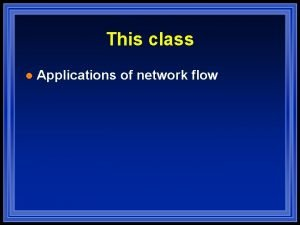 This class l Applications of network flow Maximum