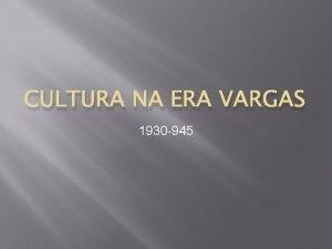 CULTURA NA ERA VARGAS 1930 945 A produo