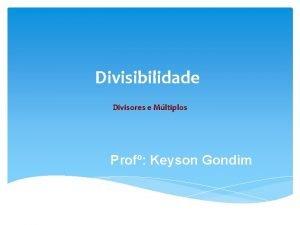 Divisibilidade Divisores e Mltiplos Prof Keyson Gondim Divisores