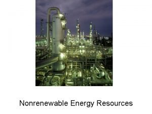 Nonrenewable Energy Resources Nonrenewable energy accounts for most