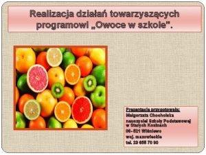 Realizacja dziaa towarzyszcych programowi Owoce w szkole Prezentacj