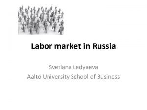 Labor market in Russia Svetlana Ledyaeva Aalto University
