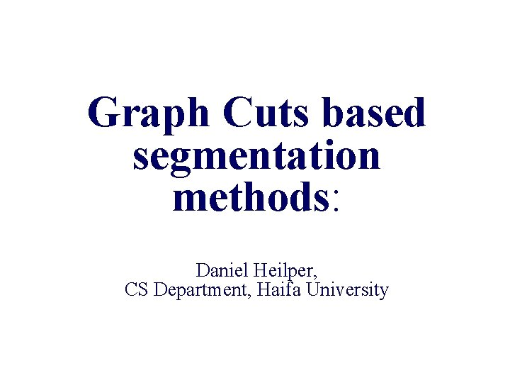 Graph Cuts based segmentation methods Daniel Heilper CS