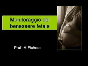 Monitoraggio del benessere fetale Prof M Fichera Monitoraggio